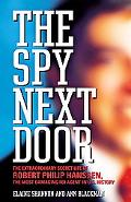 Spy Next Door The Extraordinary Secret Life of Robert Philip Hanssen, the Most Damaging FBI ...