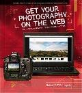 Get Your Photography on the Web : The Fastest, Easiest Way to Show and Sell Your Work