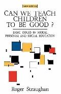 Can We Teach Children to Be Good? Basic Issues in Moral, Personal and Social Education