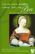 Lay by Your Needles Ladies, Take the Pen Writing Women in England, 1500-1700