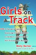 Girls on Track A Parent's Guide to Inspiring Our Daughters to Achieve a Lifetime of Self-Est...