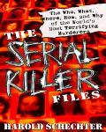 Serial Killer Files The Who, What, Where, How, and Why of the World's Most Terrifying Murderers