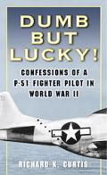Dumb But Lucky! Confessions Of A P-51 Fighter Pilot In World War Ii
