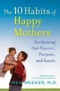 10 Habits of Happy Mothers : Reclaiming Our Passion, Purpose, and Sanity
