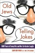 Old Jews Telling Jokes : 5,000 Years of Funny Bits and Not-So-Kosher Laughs