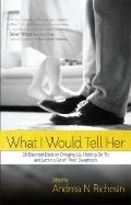 What I Would Tell Her: 28 Devoted Dads on Bringing Up, Holding On To and Letting Go of Their...