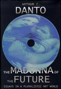 The Madonna of the Future: Essays in a Pluralistic Art World - Arthur C. Danto - Hardcover - 1 ED