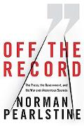 Off the Record The Press, the Government, and the War over Anonymous Sources
