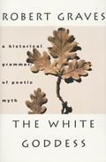 White Goddess A Historical Grammar of Poetic Myth