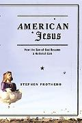 American Jesus How The Son Of God Became A National Icon