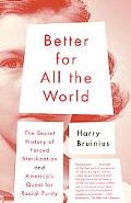 Better for All the World The Secret History of Forced Sterilization And America's Quest for ...