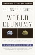 Beginner's Guide to the World Economy Eighty-One Basic Economic Concepts That Will Change th...