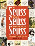 Seuss, the Whole Seuss and Nothing but the Seuss A Visual Biography of Theodor Seuss Geisel