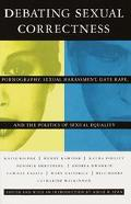 Debating Sexual Correctness Pornography, Sexual Harassment, Date Rape, and the Politics of S...