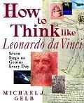 How to Think Like Leonardo Da Vinci Seven Steps to Everyday Genius