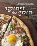 Against the Grain : Real Ingredients from Whole Foods, No Additives or Chemicals - The Way G...