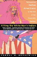 Killing the White Man's Indian The Reinventing Native Americans at the End of the Twentieth ...