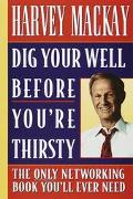 Dig Your Well Before You're Thirsty The Only Networking Book You'll Ever Need