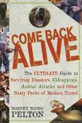 Come Back Alive The Ultimate Guide to Surviving Disasters, Kidnapping, Animal Attacks and Ot...