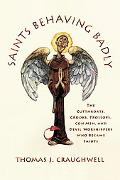 Saints Behaving Badly The Cutthroats, Crooks, Trollops, Con Men, and Devil-worshippers Who B...