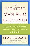 The Greatest Man Who Ever Lived: Secrets for Unparalleled Success and Unshakable Happiness f...