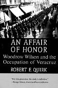 Affair of Honor Woodrow Wilson and the Occupation of Veracruz