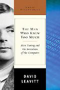 Man Who Knew Too Much Alan Turing And the Invention of the Computer
