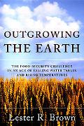 Outgrowing The Earth The Food Security Challenge in an Age of Falling Water Tables and Risin...
