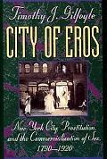 City of Eros New York City, Prostitution, and the Commercialization of Sex, 1790-1920