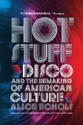 Hot Stuff : Disco and the Remaking of American Culture