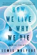 How We Live and Why We Die : The Secret Lives of Cells