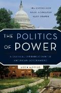 The Politics of Power: A Critical Introduction to American Government (Sixth Edition)