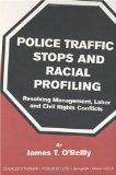 Police Traffic Stops and Racial Profiling Resolving Management, Labor and Civil Rights Confl...