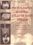 Photographic Regional Atlas Of Bone Disease: A Guide To Pathologic And Normal Variation In T...