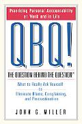 Qbq! The Question Behind The Question  What to Really Ask Yourself to Eliminate Blame, compl...