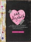 Ask Elizabeth : Real Answers to Everything You Secretly Wanted to Ask about Love, Friends, Y...