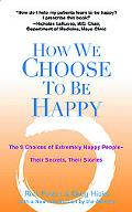 How We Choose to Be Happy The 9 Choices of Extremely Happy People-Their Secrets, Their Stories