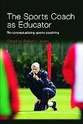 Sports Coach As Educator Re-Conceptualising Sports Coaching