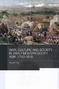 War, Culture and Society in Early Modern South Asia, 1740-1849 (Asian States and Empires)