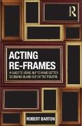 Acting Reframes : Using NLP to Make Better Decisions in and Out of the Theatre