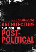 Architecture Against the Post-Political : Essays in Re-Claiming the Critical Project