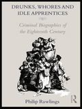 Drunks, Whores and Idle Apprentices : Criminal Biographies of the Eighteenth Century
