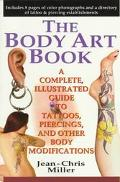 Body Art Book A Complete, Illustrated Guide to Tattoos, Piercings, and Other Body Modifications