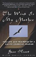 Wind Is My Mother The Life and Teachings of American Shaman