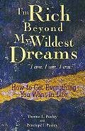 I'm Rich Beyond My Wildest Dreams--I Am. I Am. I Am. How to Get Everything You t in Life
