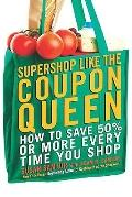 Supershop Like the Coupon Queen : How to Save 50% or More Every Time You Shop