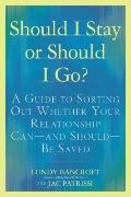 Should I Stay or Should I Go? : A Guide to Sorting Out Whether Your Relationship Can--And Sh...