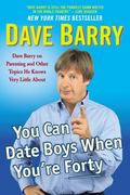 You Can Date Boys When You're Forty : Dave Barry on Parenting and Other Topics He Knows Very...