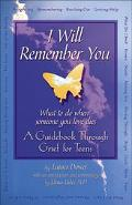 I Will Remember You What to Do When Someone You Love Dies  A Guidebook Through Grief for Teens