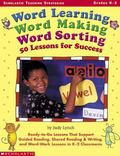 Word Learning, Word Making, Word Sorting: 50 Lessons for Success: Ready-to-Go Lessons That S...